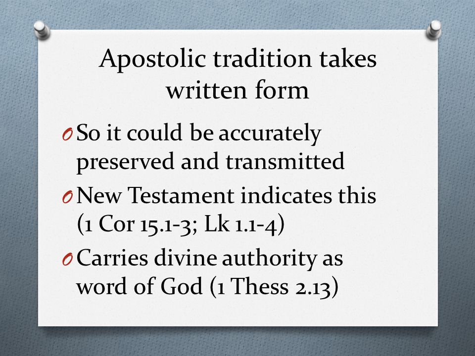 Apostolic tradition takes written form O So it could be accurately preserved and transmitted O New Testament indicates this (1 Cor 15.1-3; Lk 1.1-4) O Carries divine authority as word of God (1 Thess 2.13)