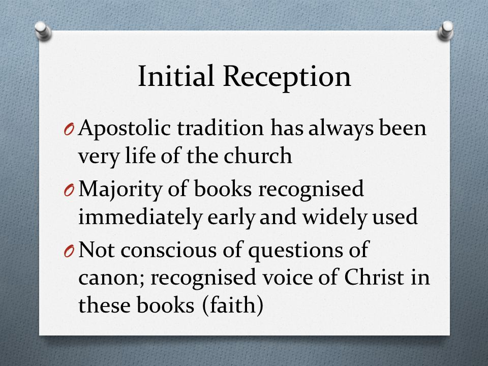 Initial Reception O Apostolic tradition has always been very life of the church O Majority of books recognised immediately early and widely used O Not conscious of questions of canon; recognised voice of Christ in these books (faith)