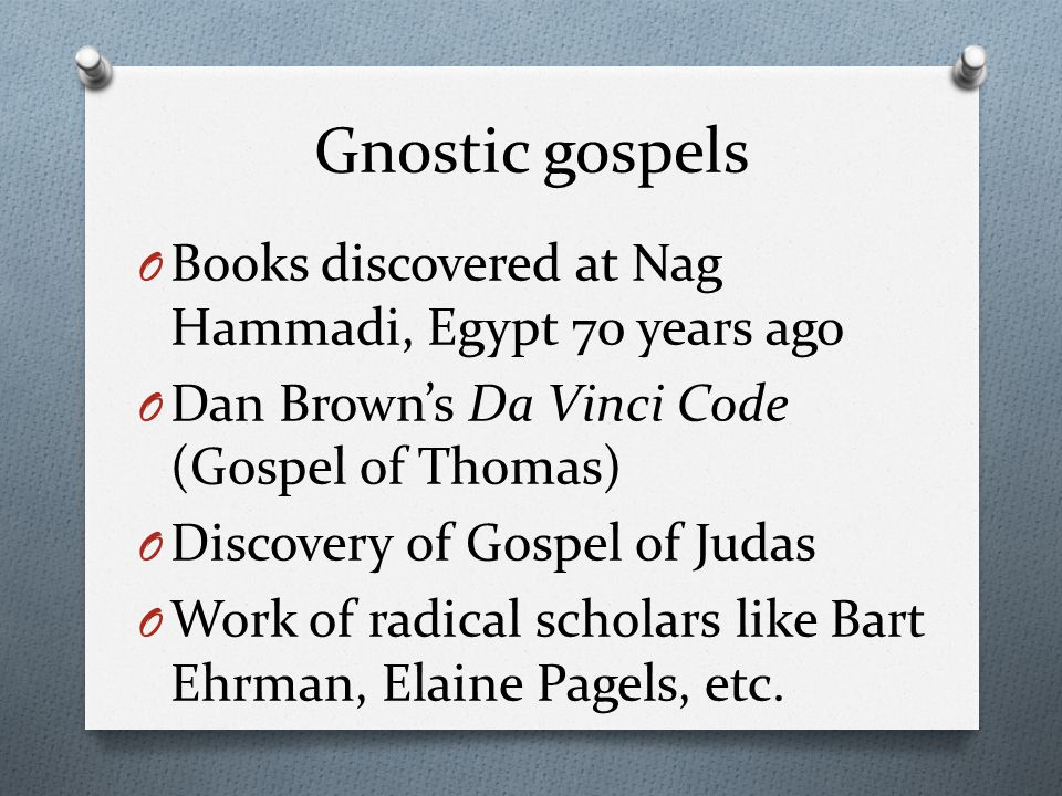 Gnostic gospels O Books discovered at Nag Hammadi, Egypt 70 years ago O Dan Brown's Da Vinci Code (Gospel of Thomas) O Discovery of Gospel of Judas O Work of radical scholars like Bart Ehrman, Elaine Pagels, etc.