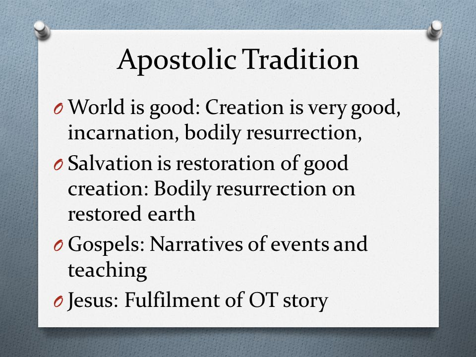 Apostolic Tradition O World is good: Creation is very good, incarnation, bodily resurrection, O Salvation is restoration of good creation: Bodily resurrection on restored earth O Gospels: Narratives of events and teaching O Jesus: Fulfilment of OT story