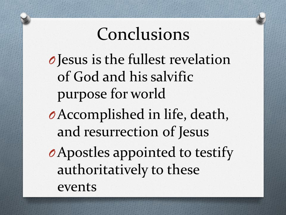 Conclusions O Jesus is the fullest revelation of God and his salvific purpose for world O Accomplished in life, death, and resurrection of Jesus O Apostles appointed to testify authoritatively to these events