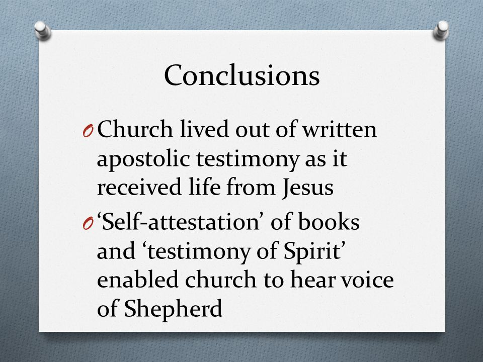 Conclusions O Church lived out of written apostolic testimony as it received life from Jesus O 'Self-attestation' of books and 'testimony of Spirit' enabled church to hear voice of Shepherd