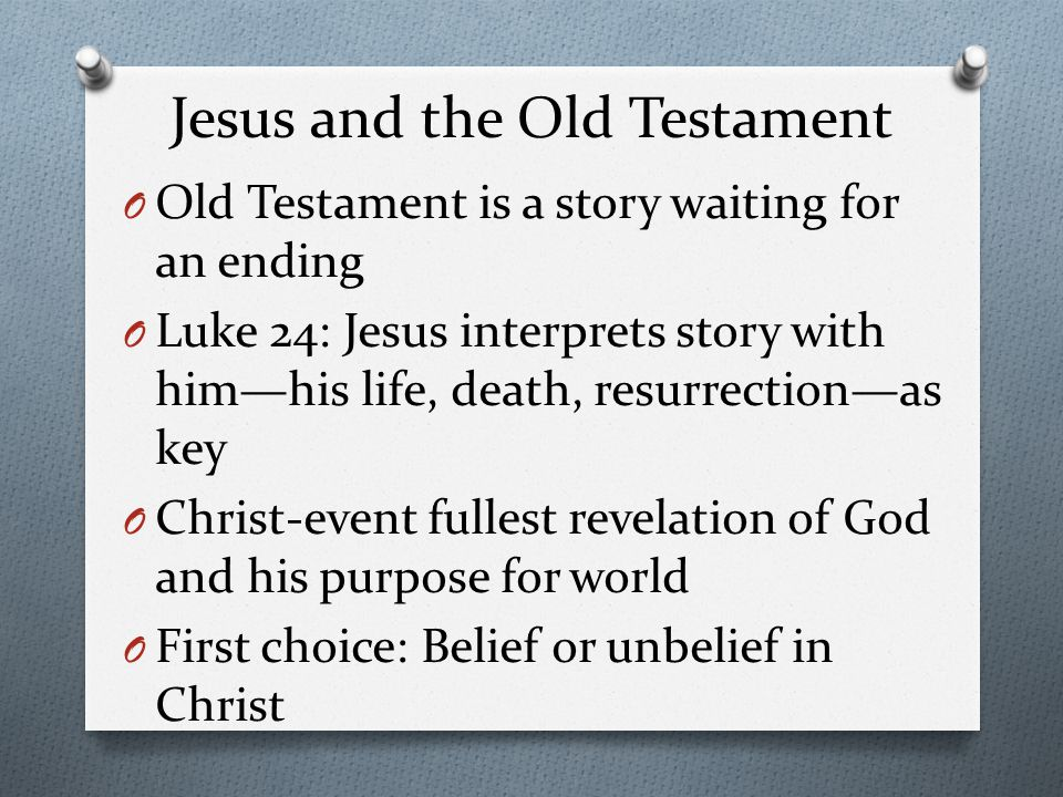 Jesus and the Old Testament O Old Testament is a story waiting for an ending O Luke 24: Jesus interprets story with him—his life, death, resurrection—as key O Christ-event fullest revelation of God and his purpose for world O First choice: Belief or unbelief in Christ