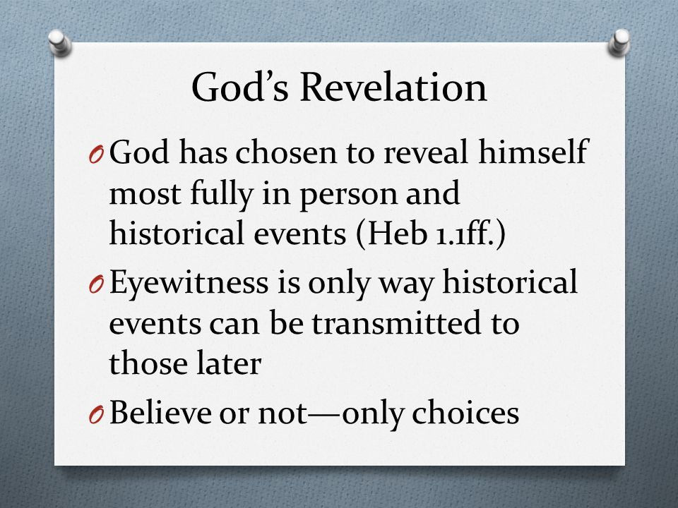 God's Revelation O God has chosen to reveal himself most fully in person and historical events (Heb 1.1ff.) O Eyewitness is only way historical events can be transmitted to those later O Believe or not—only choices