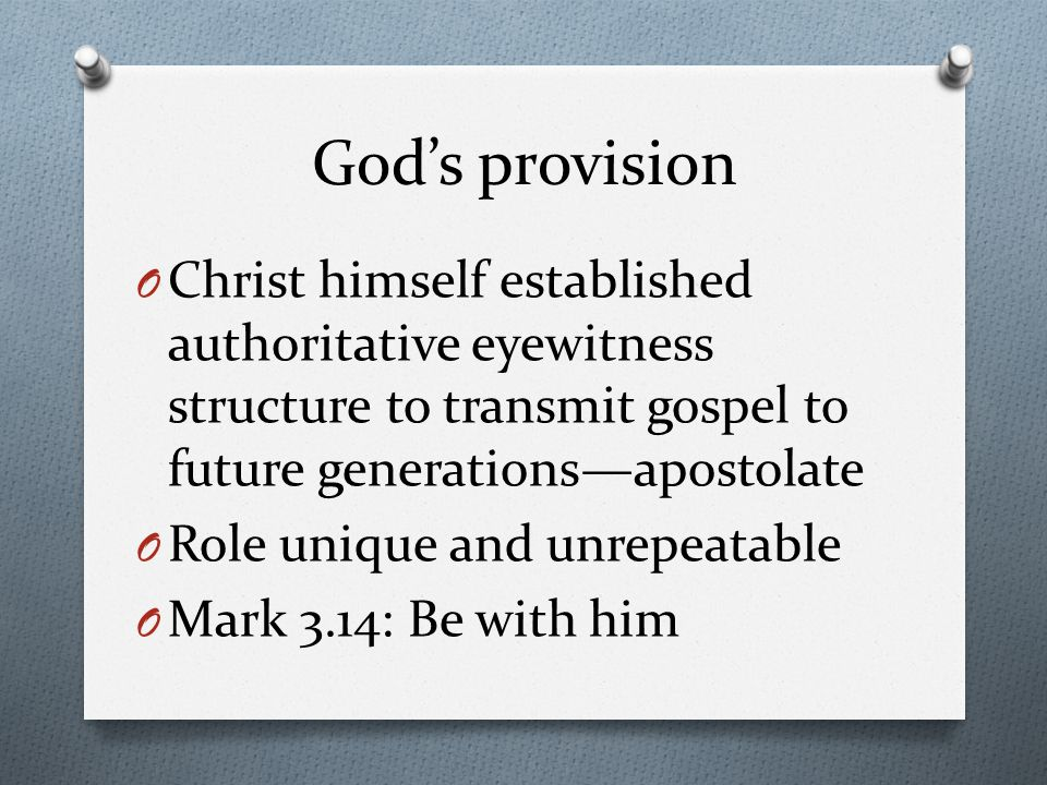 God's provision O Christ himself established authoritative eyewitness structure to transmit gospel to future generations—apostolate O Role unique and unrepeatable O Mark 3.14: Be with him