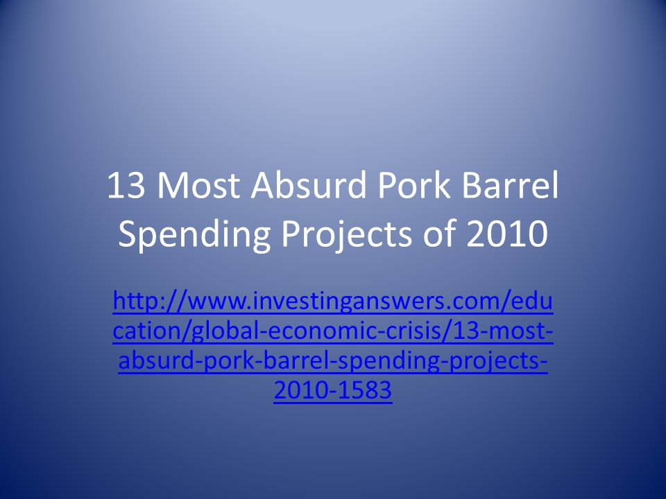 13 Most Absurd Pork Barrel Spending Projects of 2010 http://www.investinganswers.com/edu cation/global-economic-crisis/13-most- absurd-pork-barrel-spe