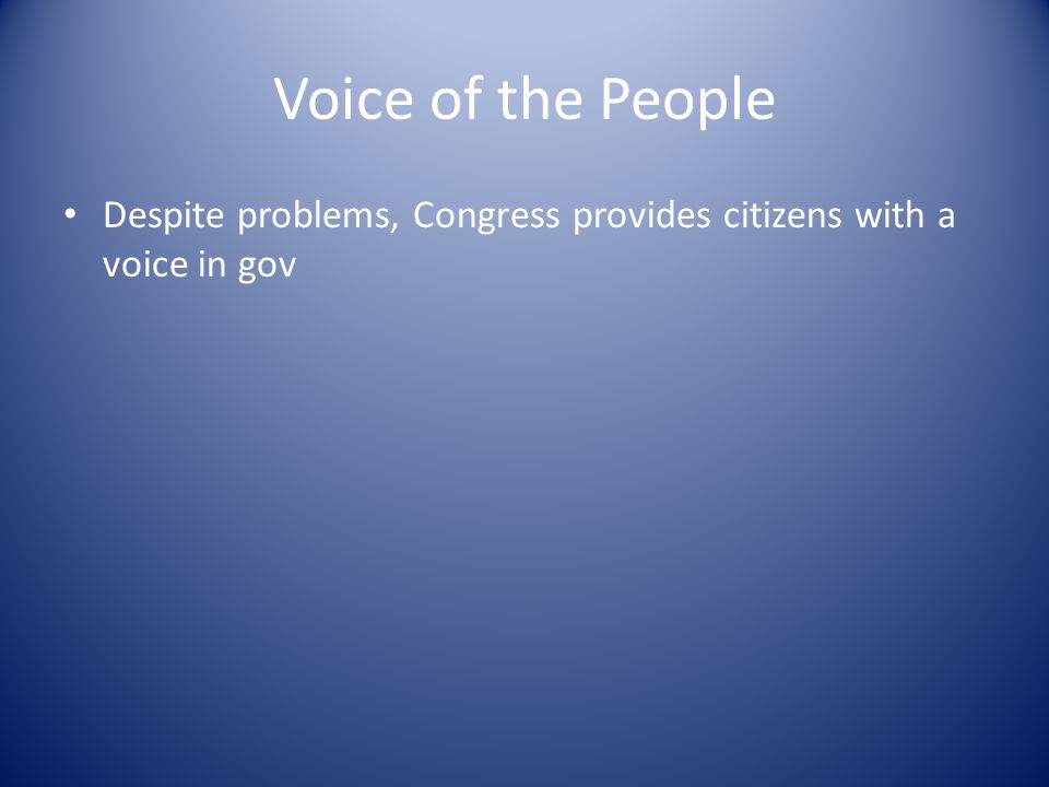 Voice of the People Despite problems, Congress provides citizens with a voice in gov