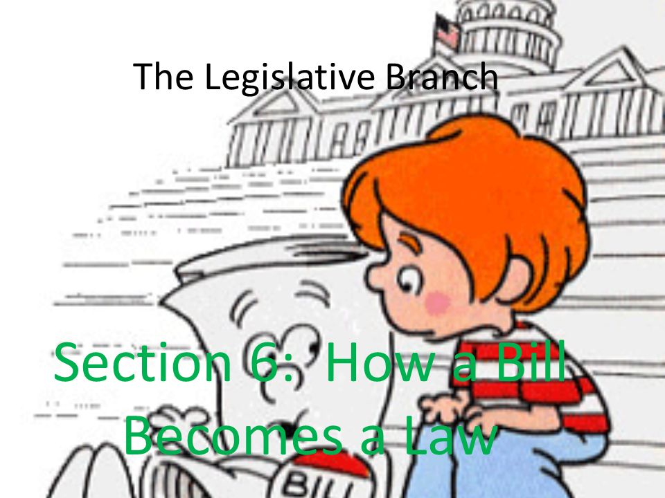 The Legislative Branch Section 6: How a Bill Becomes a Law