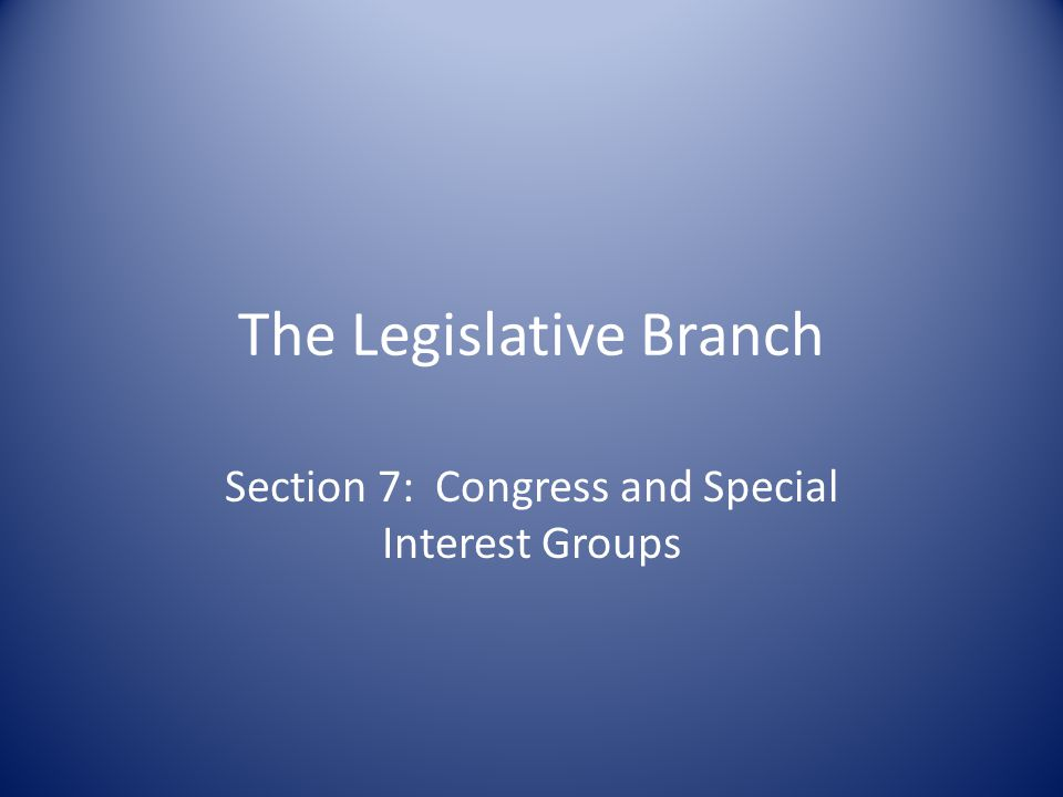 The Legislative Branch Section 7: Congress and Special Interest Groups