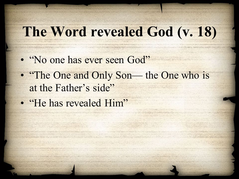 "The Word revealed God (v. 18) ""No one has ever seen God"" ""The One and Only Son— the One who is at the Father's side"" ""He has revealed Him"""