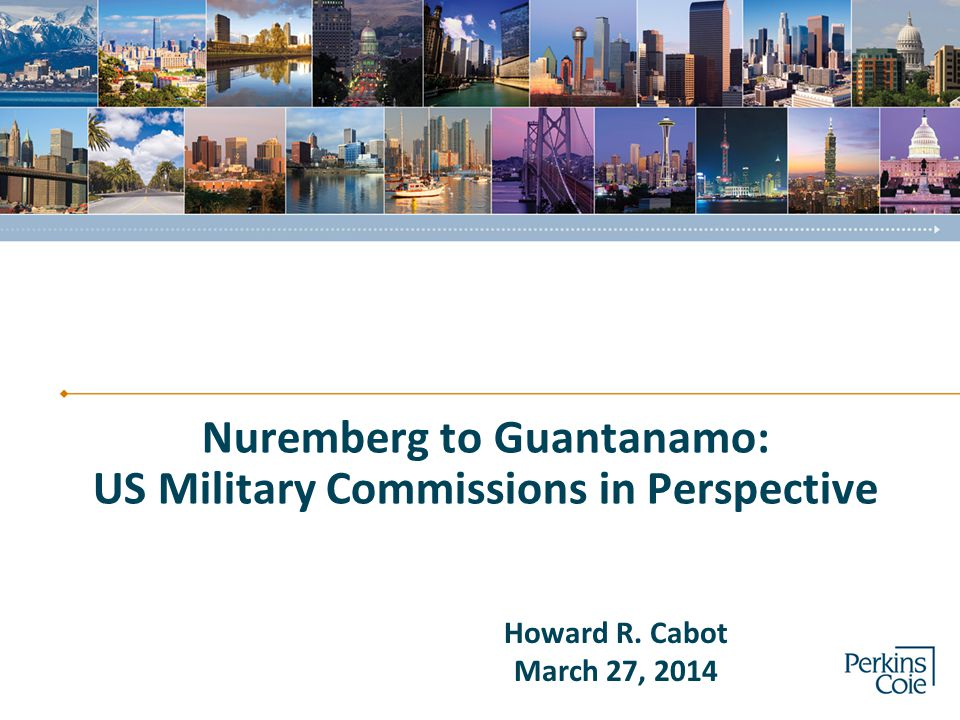 Nuremberg to Guantanamo: US Military Commissions in Perspective Howard R. Cabot March 27, 2014
