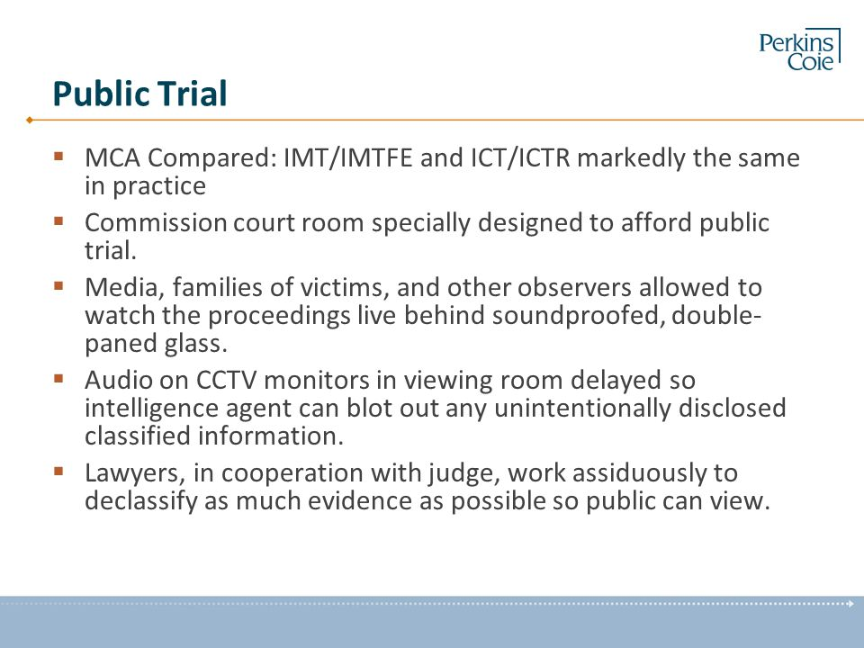Public Trial  MCA Compared: IMT/IMTFE and ICT/ICTR markedly the same in practice  Commission court room specially designed to afford public trial. 