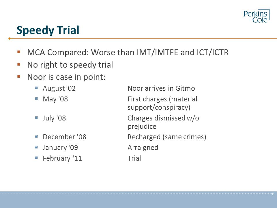 Speedy Trial  MCA Compared: Worse than IMT/IMTFE and ICT/ICTR  No right to speedy trial  Noor is case in point: August 02Noor arrives in Gitmo May 08First charges (material support/conspiracy) July 08Charges dismissed w/o prejudice December 08 Recharged (same crimes) January 09Arraigned February 11Trial