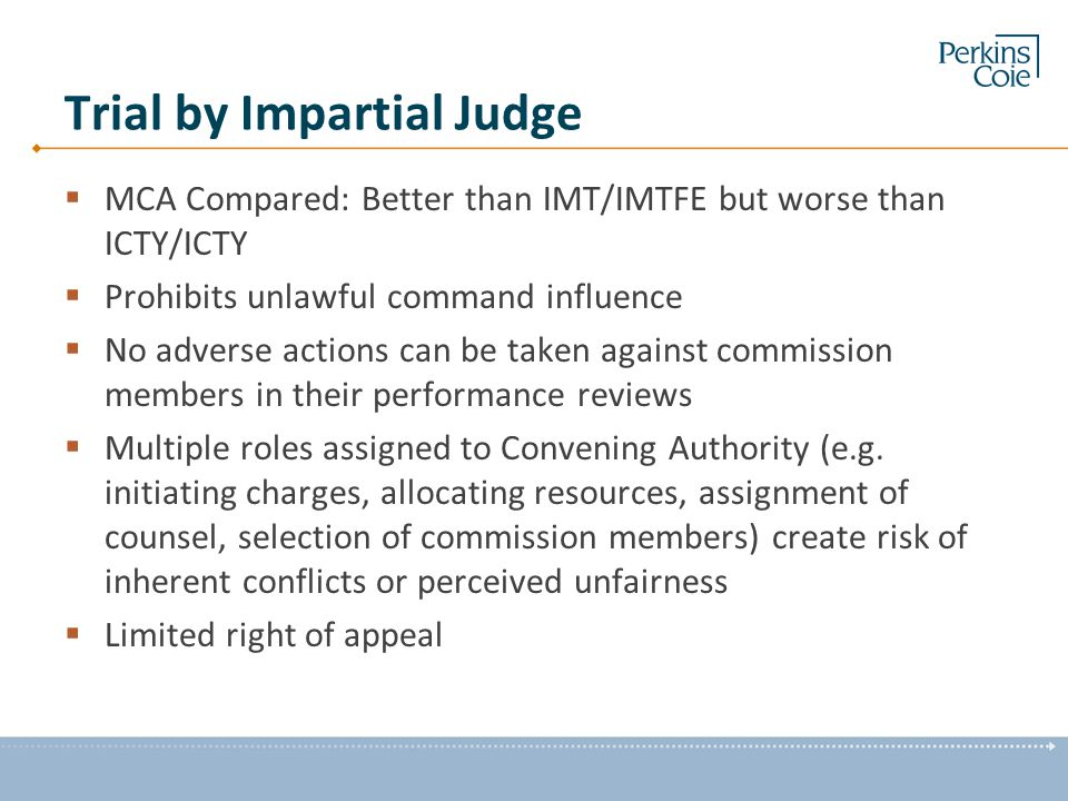 Trial by Impartial Judge  MCA Compared: Better than IMT/IMTFE but worse than ICTY/ICTY  Prohibits unlawful command influence  No adverse actions can be taken against commission members in their performance reviews  Multiple roles assigned to Convening Authority (e.g.
