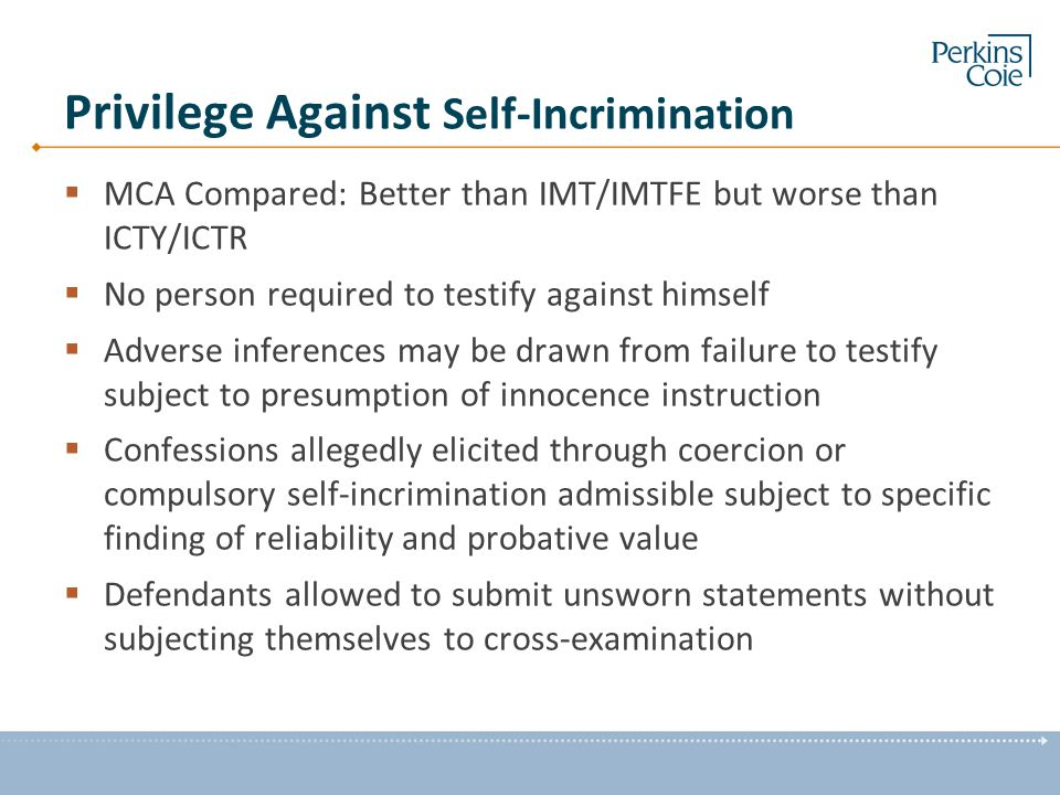 Privilege Against Self-Incrimination  MCA Compared: Better than IMT/IMTFE but worse than ICTY/ICTR  No person required to testify against himself 