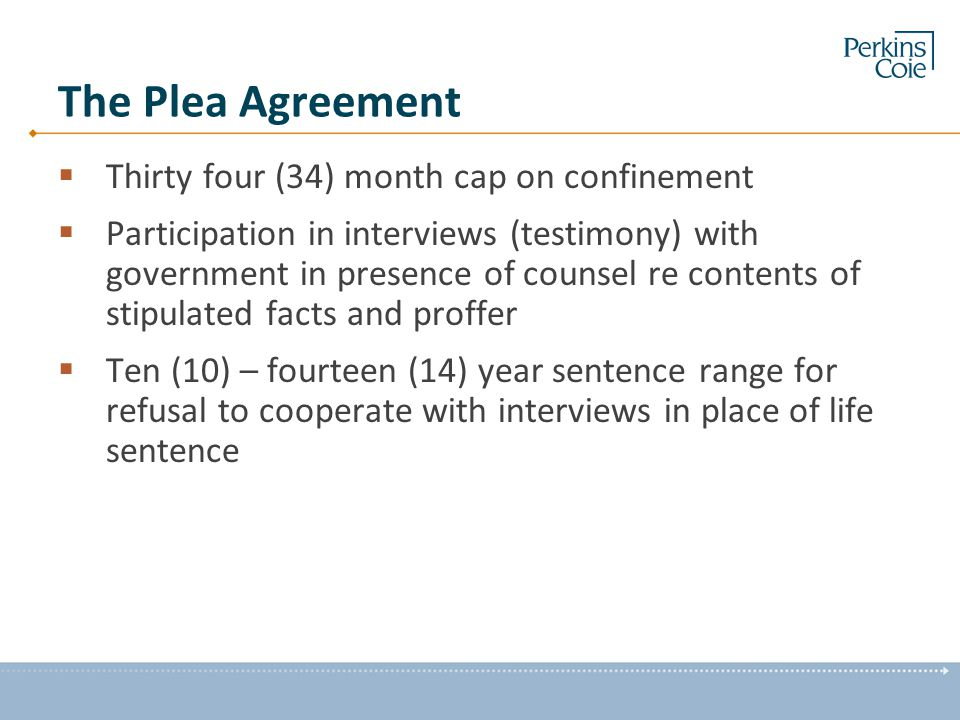 The Plea Agreement  Thirty four (34) month cap on confinement  Participation in interviews (testimony) with government in presence of counsel re contents of stipulated facts and proffer  Ten (10) – fourteen (14) year sentence range for refusal to cooperate with interviews in place of life sentence