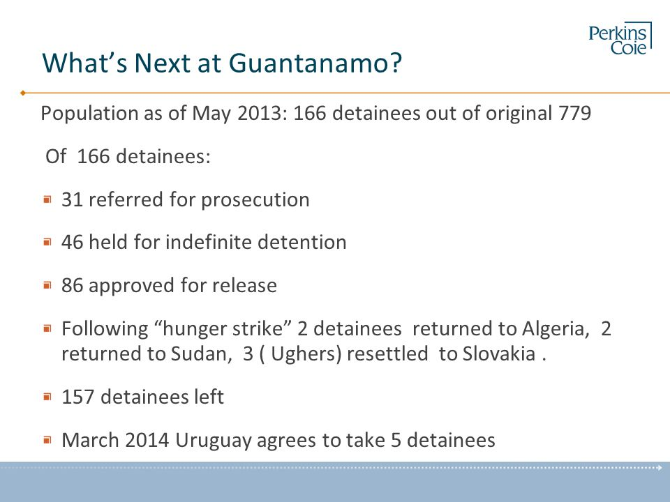 What's Next at Guantanamo? Population as of May 2013: 166 detainees out of original 779 Of 166 detainees: 31 referred for prosecution 46 held for inde