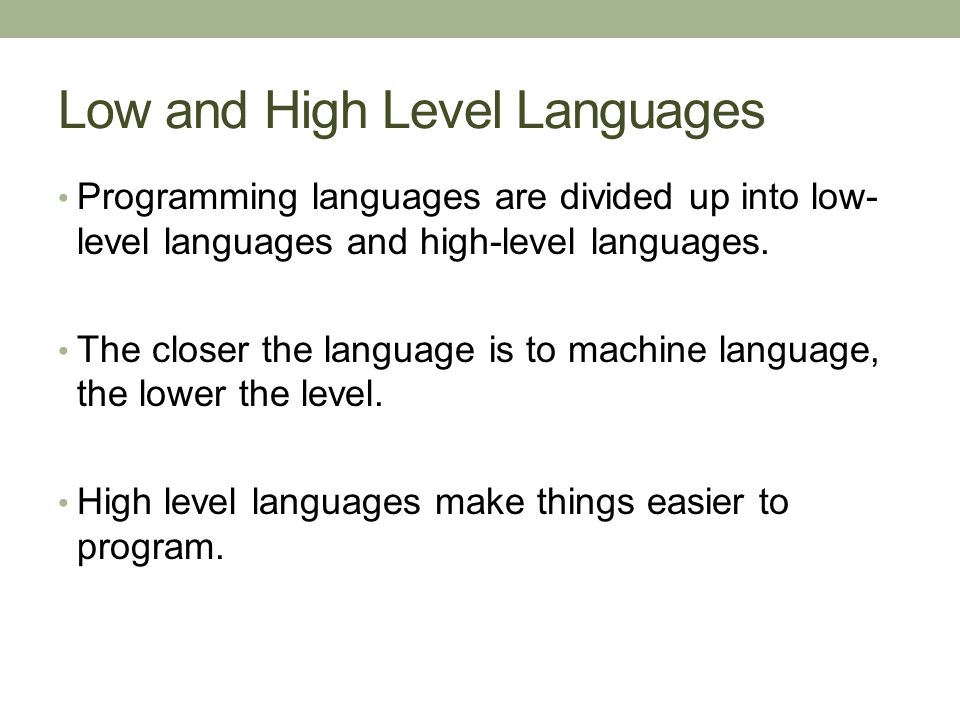Low and High Level Languages Programming languages are divided up into low- level languages and high-level languages. The closer the language is to ma