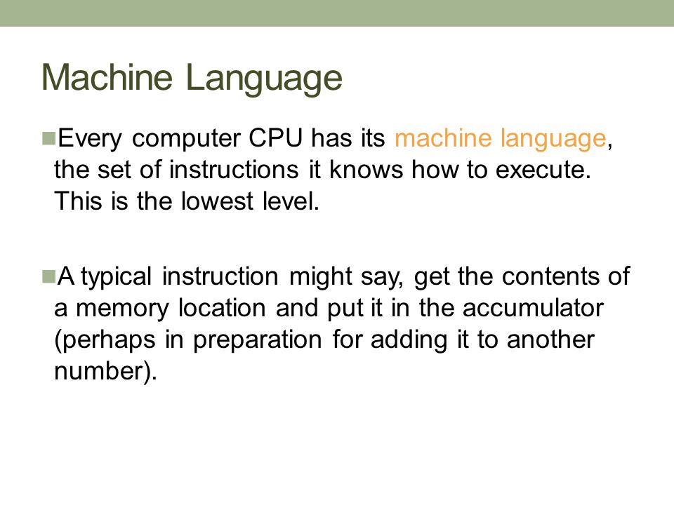 Machine Language Every computer CPU has its machine language, the set of instructions it knows how to execute. This is the lowest level. A typical ins
