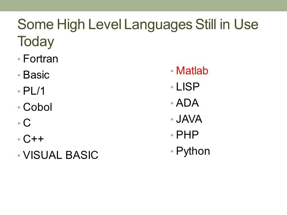 Some High Level Languages Still in Use Today Fortran Basic PL/1 Cobol C C++ VISUAL BASIC Matlab LISP ADA JAVA PHP Python