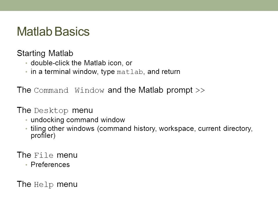 Matlab Basics Starting Matlab double-click the Matlab icon, or in a terminal window, type matlab, and return The Command Window and the Matlab prompt >> The Desktop menu undocking command window tiling other windows (command history, workspace, current directory, profiler) The File menu Preferences The Help menu