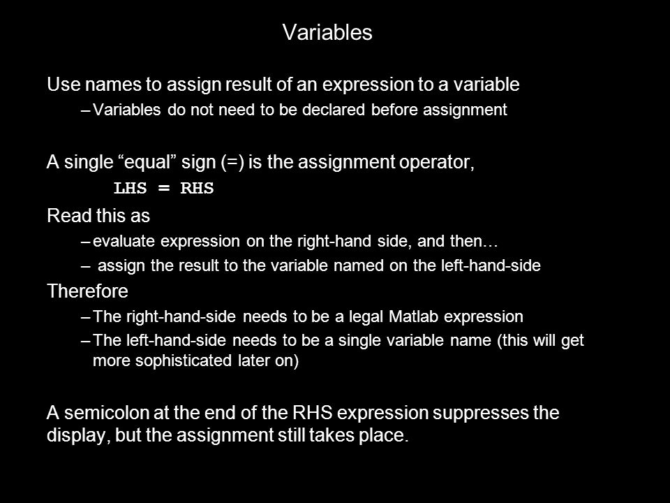 "Variables Use names to assign result of an expression to a variable –Variables do not need to be declared before assignment A single ""equal"" sign (=)"