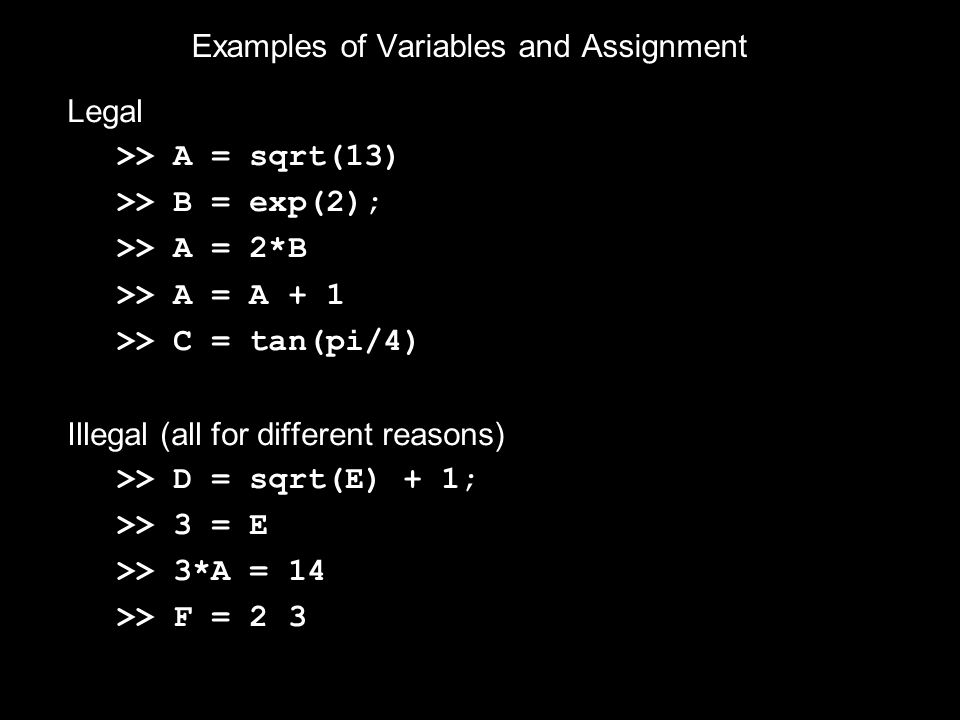 Examples of Variables and Assignment Legal >> A = sqrt(13) >> B = exp(2); >> A = 2*B >> A = A + 1 >> C = tan(pi/4) Illegal (all for different reasons) >> D = sqrt(E) + 1; >> 3 = E >> 3*A = 14 >> F = 2 3