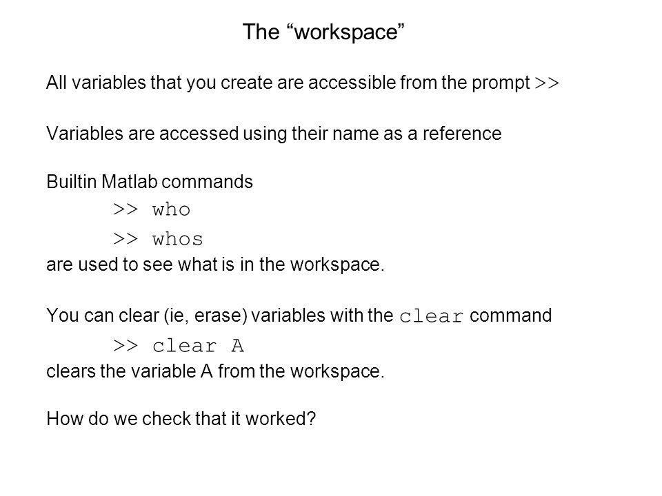 The workspace All variables that you create are accessible from the prompt >> Variables are accessed using their name as a reference Builtin Matlab commands >> who >> whos are used to see what is in the workspace.