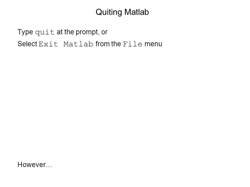 Quiting Matlab Type quit at the prompt, or Select Exit Matlab from the File menu However…