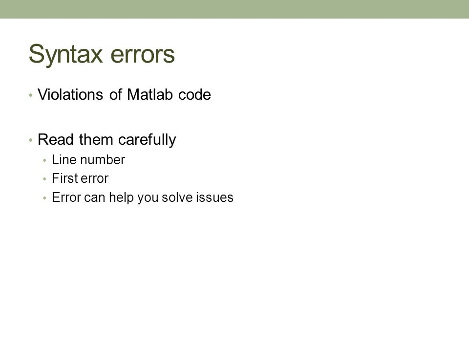 Syntax errors Violations of Matlab code Read them carefully Line number First error Error can help you solve issues