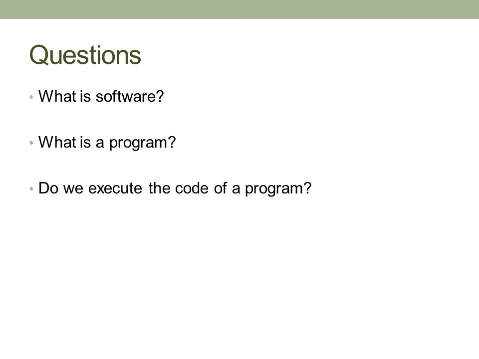 Questions What is software? What is a program? Do we execute the code of a program?