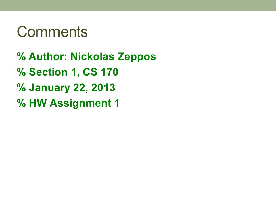 Comments % Author: Nickolas Zeppos % Section 1, CS 170 % January 22, 2013 % HW Assignment 1