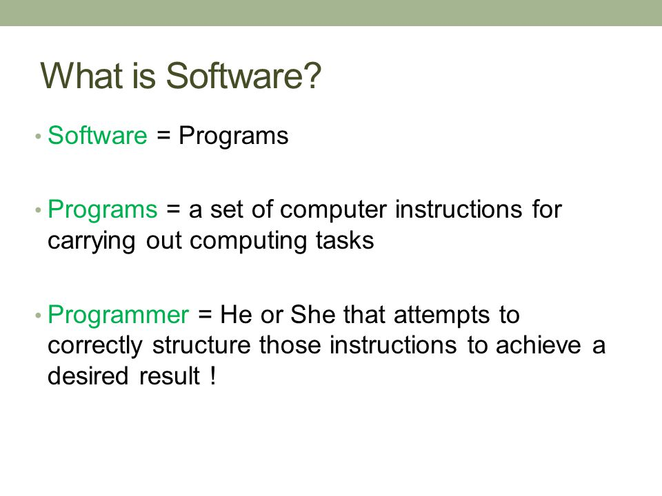 What is Software? Software = Programs Programs = a set of computer instructions for carrying out computing tasks Programmer = He or She that attempts