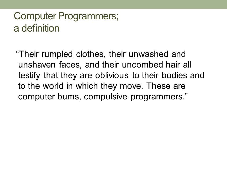 Computer Programmers; a definition Their rumpled clothes, their unwashed and unshaven faces, and their uncombed hair all testify that they are oblivious to their bodies and to the world in which they move.
