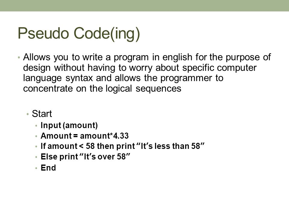 Pseudo Code(ing) Allows you to write a program in english for the purpose of design without having to worry about specific computer language syntax and allows the programmer to concentrate on the logical sequences Start Input (amount) Amount = amount*4.33 If amount < 58 then print It's less than 58 Else print It's over 58 End