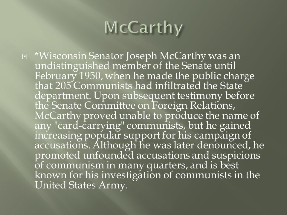  *Wisconsin Senator Joseph McCarthy was an undistinguished member of the Senate until February 1950, when he made the public charge that 205 Communists had infiltrated the State department.