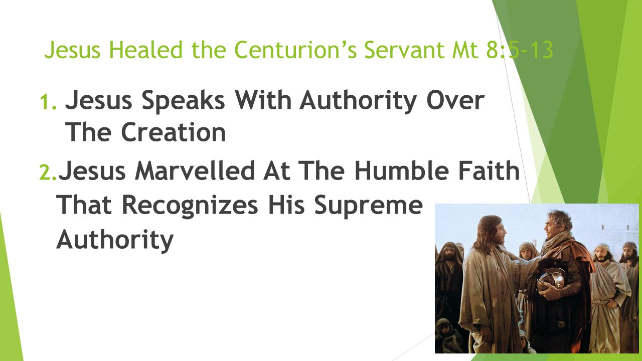 Jesus Healed the Centurion's Servant Mt 8:5-13 1. Jesus Speaks With Authority Over The Creation 2. Jesus Marvelled At The Humble Faith That Recognizes