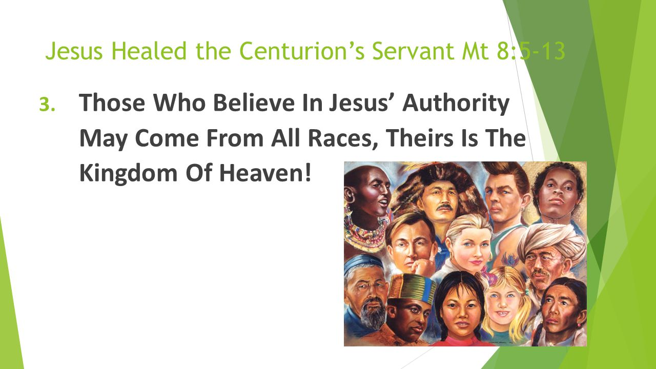 Jesus Healed the Centurion's Servant Mt 8:5-13 3. Those Who Believe In Jesus' Authority May Come From All Races, Theirs Is The Kingdom Of Heaven!