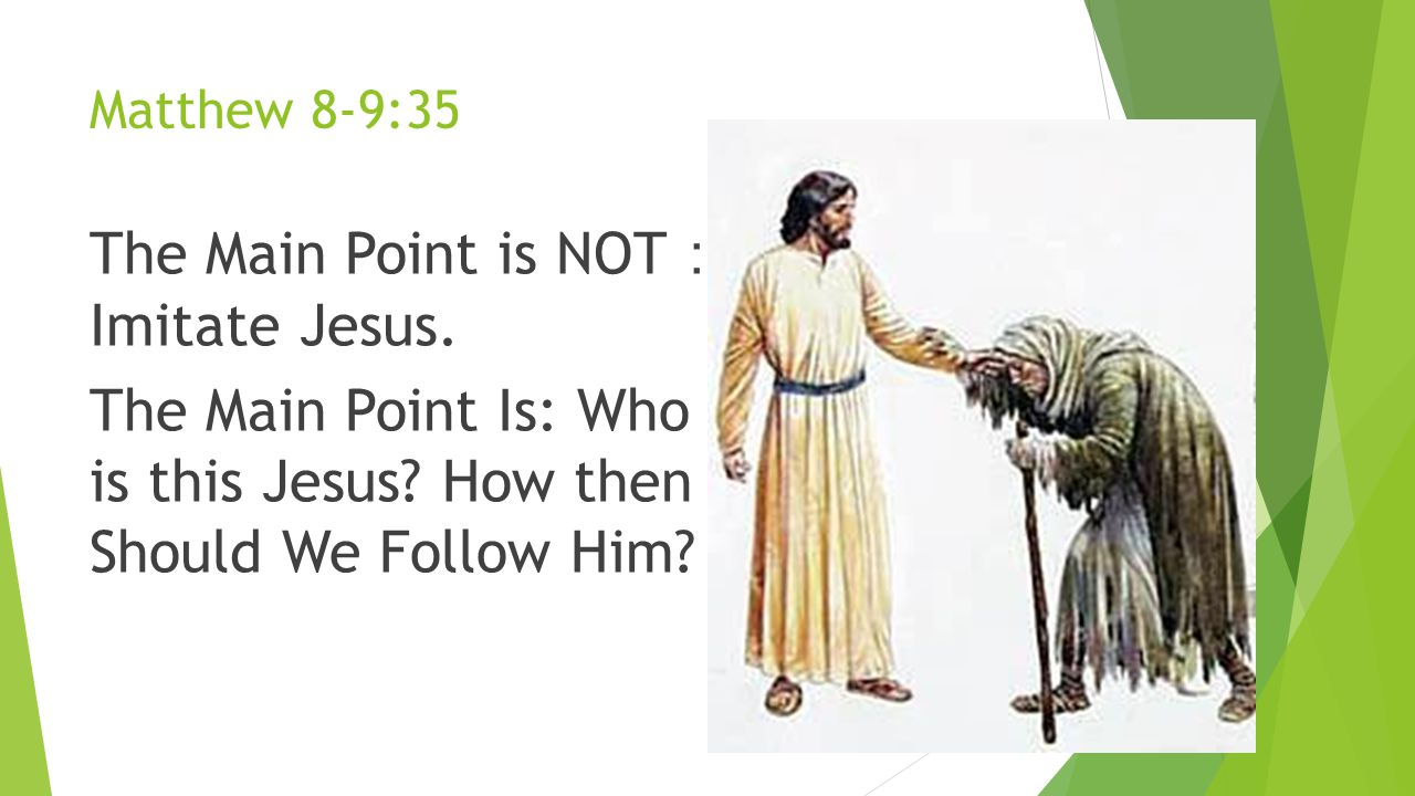 Matthew 8-9:35 The Main Point is NOT : Imitate Jesus. The Main Point Is: Who is this Jesus? How then Should We Follow Him?