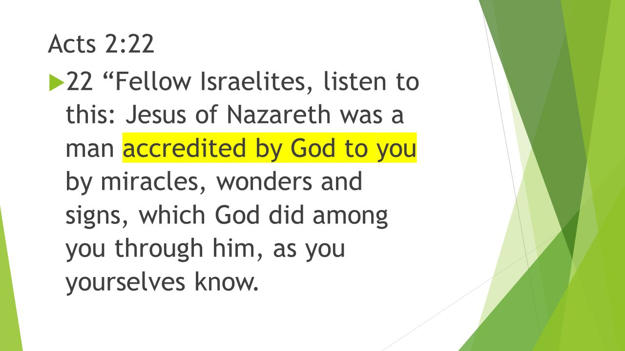 "Acts 2:22  22 ""Fellow Israelites, listen to this: Jesus of Nazareth was a man accredited by God to you by miracles, wonders and signs, which God did"