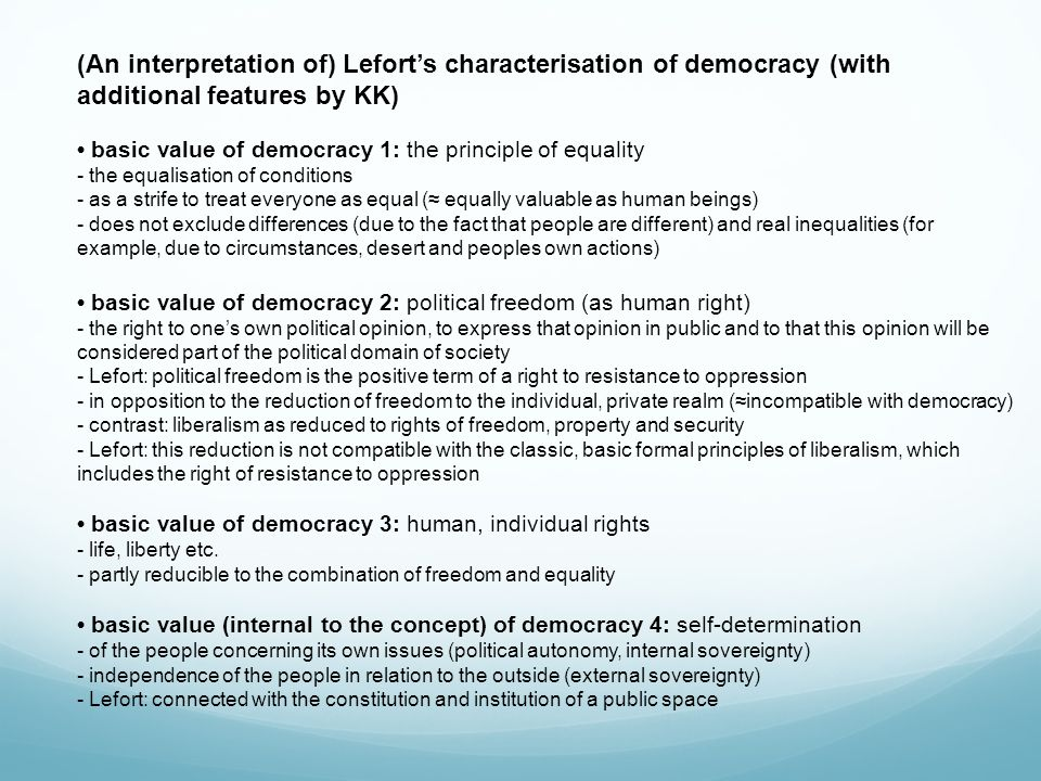 (An interpretation of) Lefort's characterisation of democracy (with additional features by KK) basic value of democracy 1: the principle of equality - the equalisation of conditions - as a strife to treat everyone as equal (≈ equally valuable as human beings) - does not exclude differences (due to the fact that people are different) and real inequalities (for example, due to circumstances, desert and peoples own actions) basic value of democracy 2: political freedom (as human right) - the right to one's own political opinion, to express that opinion in public and to that this opinion will be considered part of the political domain of society - Lefort: political freedom is the positive term of a right to resistance to oppression - in opposition to the reduction of freedom to the individual, private realm (≈incompatible with democracy) - contrast: liberalism as reduced to rights of freedom, property and security - Lefort: this reduction is not compatible with the classic, basic formal principles of liberalism, which includes the right of resistance to oppression basic value of democracy 3: human, individual rights - life, liberty etc.