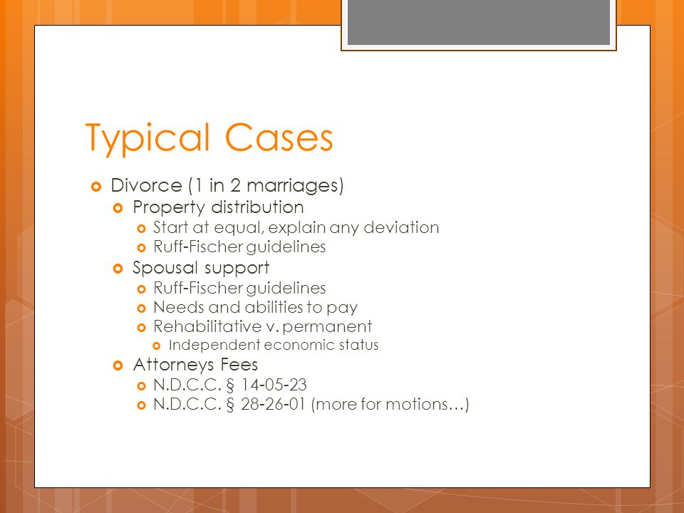 Typical Cases  Divorce (1 in 2 marriages)  Property distribution  Start at equal, explain any deviation  Ruff-Fischer guidelines  Spousal support  Ruff-Fischer guidelines  Needs and abilities to pay  Rehabilitative v.