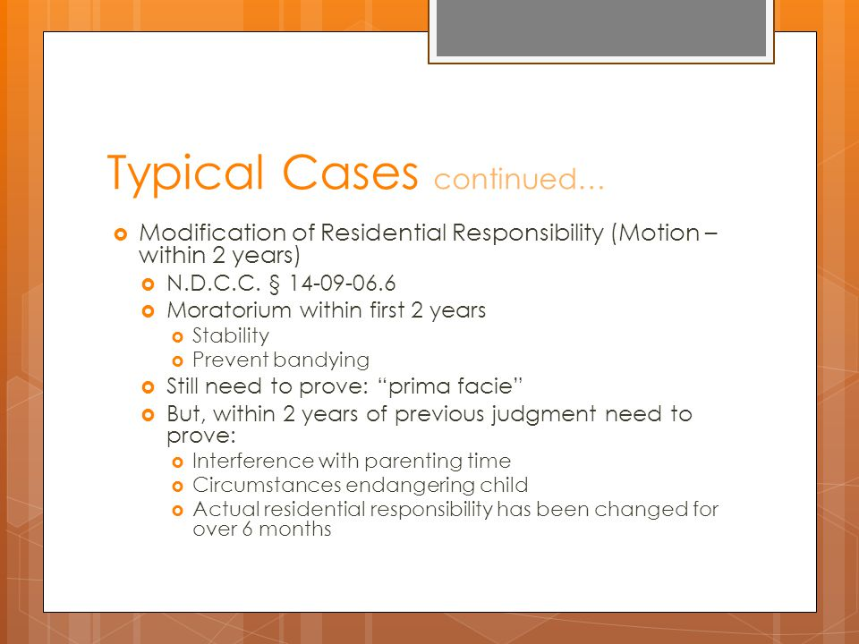 Typical Cases continued…  Modification of Residential Responsibility (Motion – within 2 years)  N.D.C.C.