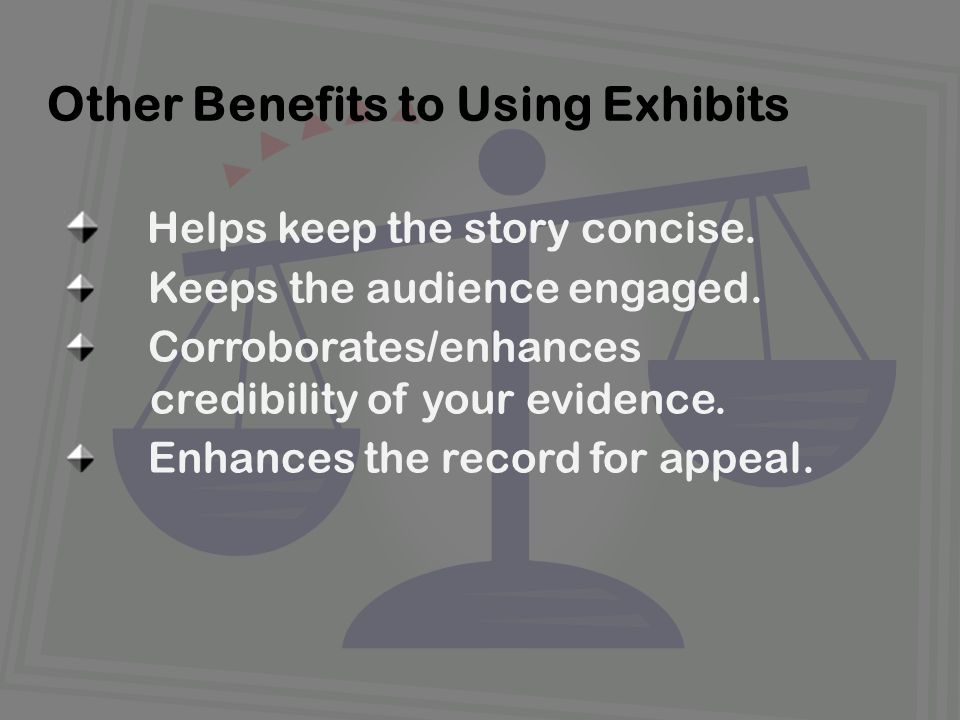Other Benefits to Using Exhibits Helps keep the story concise. Keeps the audience engaged. Corroborates/enhances credibility of your evidence. Enhance