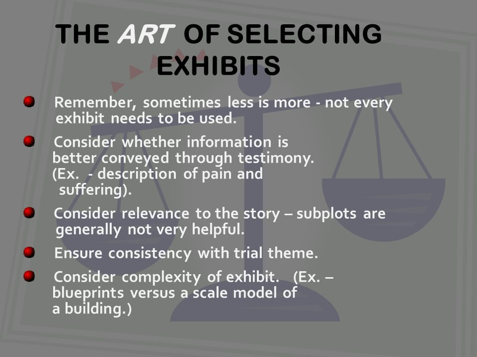 THE ART OF SELECTING EXHIBITS Remember, sometimes less is more - not every exhibit needs to be used.