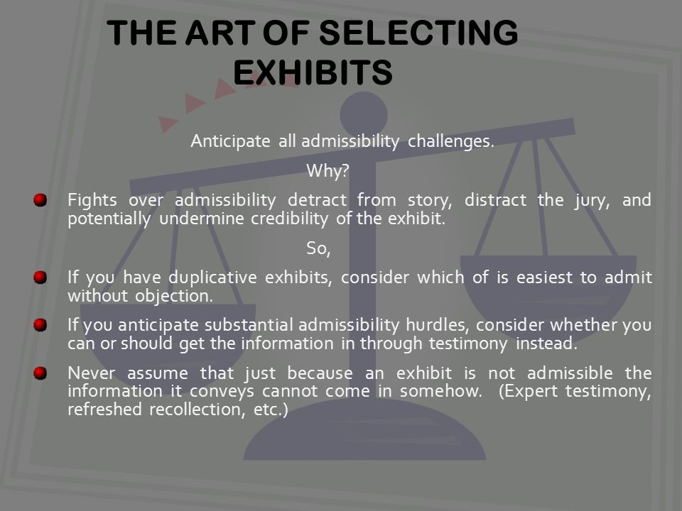 THE ART OF SELECTING EXHIBITS Anticipate all admissibility challenges.