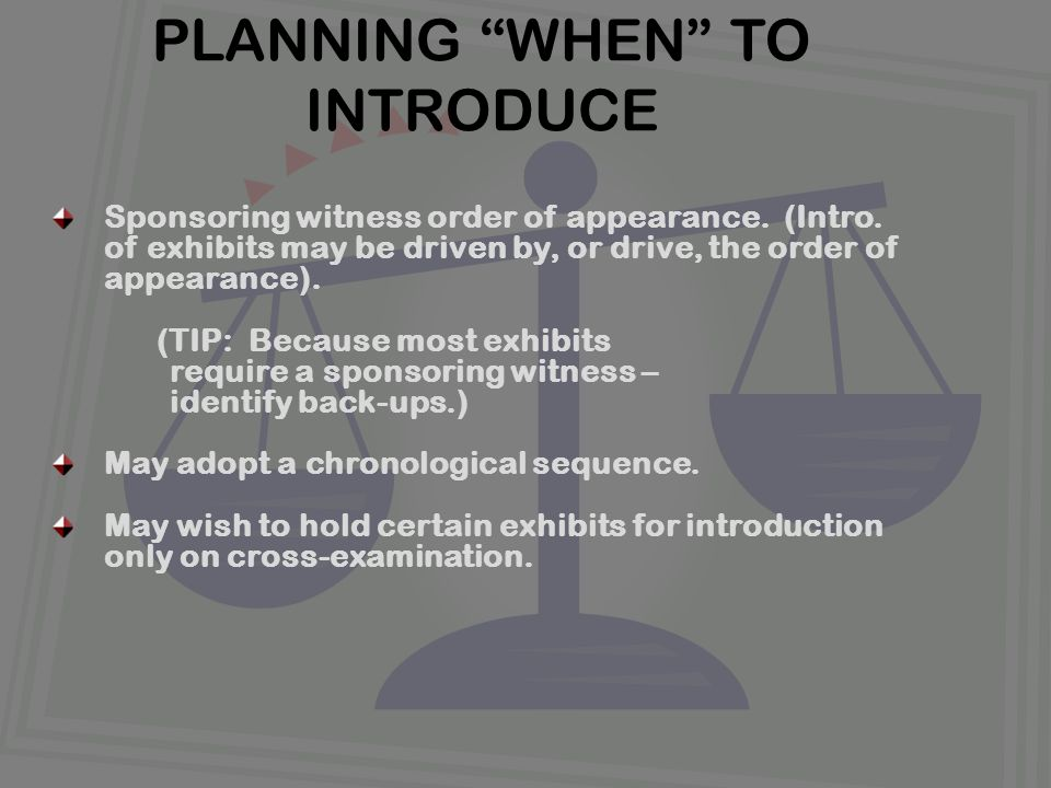 """PLANNING """"WHEN"""" TO INTRODUCE Sponsoring witness order of appearance. (Intro. of exhibits may be driven by, or drive, the order of appearance). (TIP: B"""