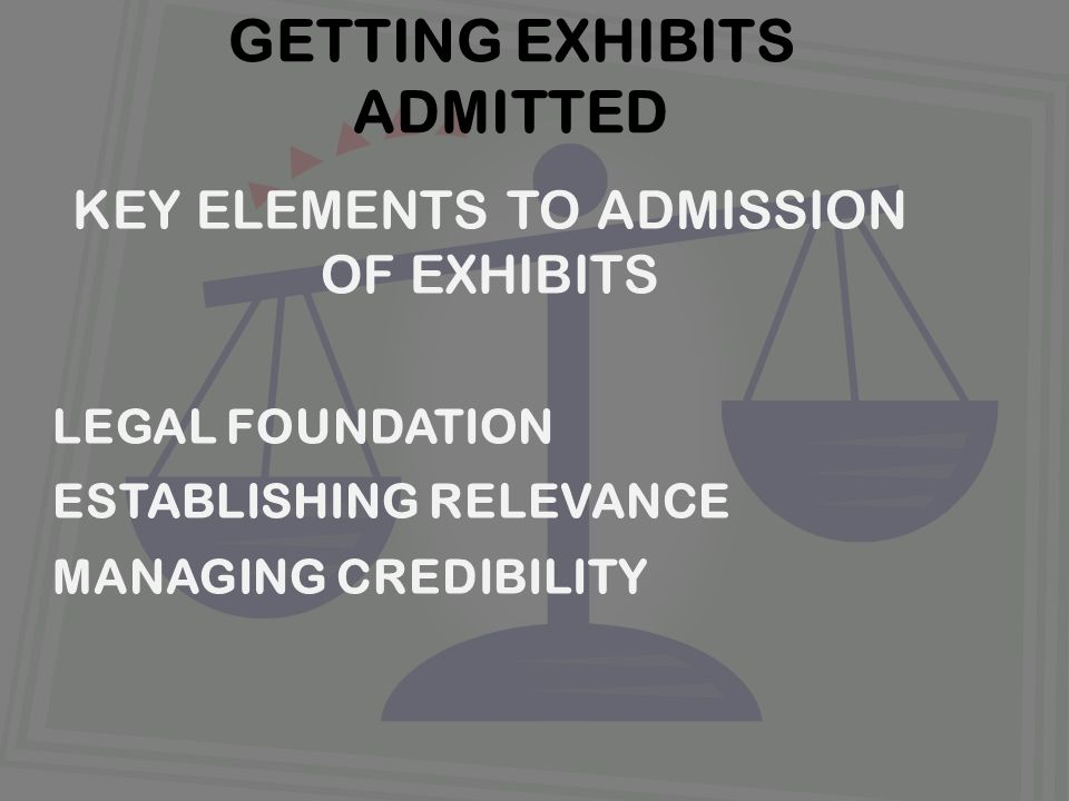 KEY ELEMENTS TO ADMISSION OF EXHIBITS LEGAL FOUNDATION ESTABLISHING RELEVANCE MANAGING CREDIBILITY GETTING EXHIBITS ADMITTED