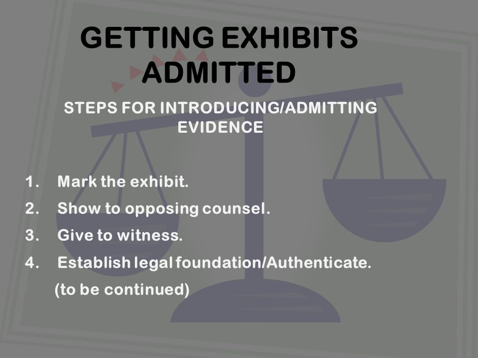 STEPS FOR INTRODUCING/ADMITTING EVIDENCE 1.Mark the exhibit.
