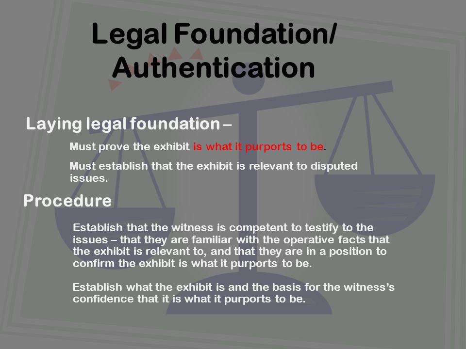Laying legal foundation – Must prove the exhibit is what it purports to be.